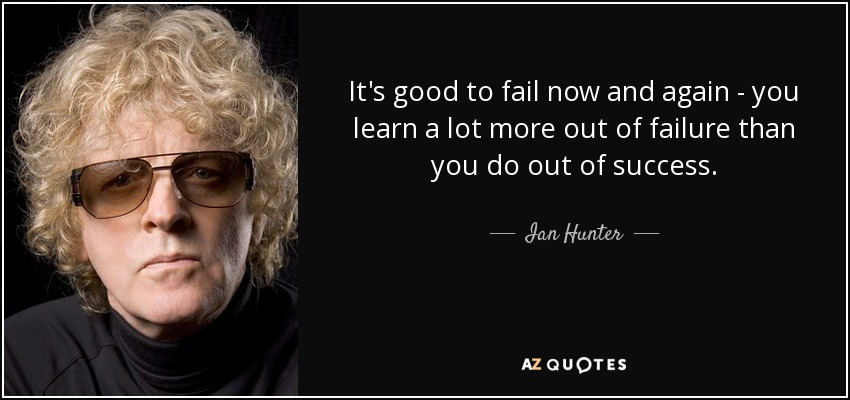 It's good to fail now and again - you learn a lot more out of failure than you do out of success. - Ian Hunter