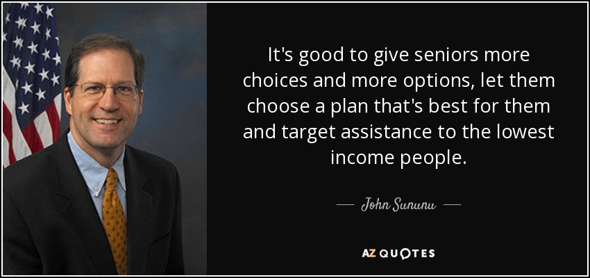 It's good to give seniors more choices and more options, let them choose a plan that's best for them and target assistance to the lowest income people. - John Sununu