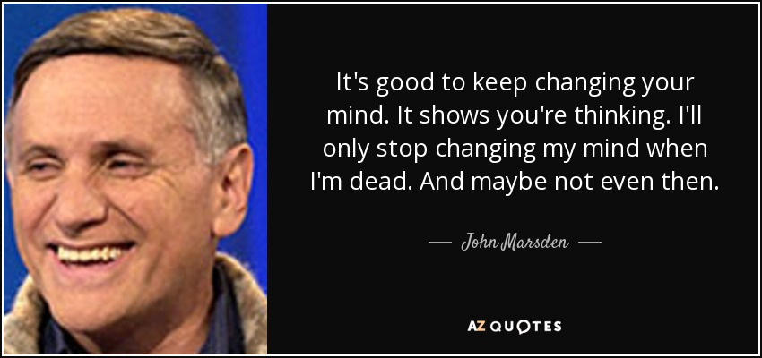 It's good to keep changing your mind. It shows you're thinking. I'll only stop changing my mind when I'm dead. And maybe not even then. - John Marsden