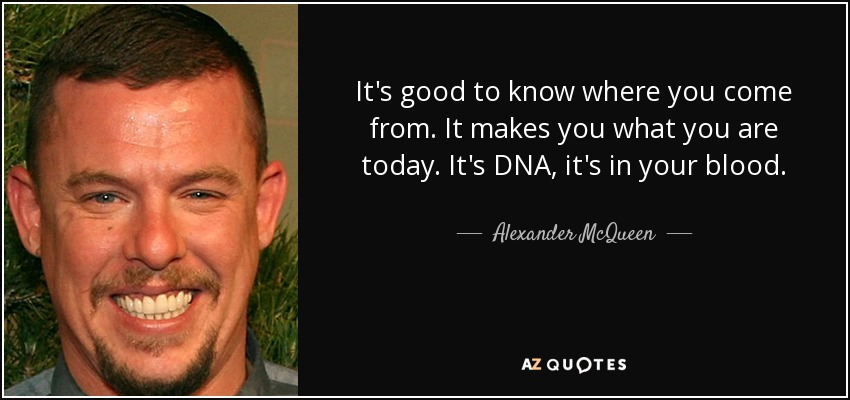 It's good to know where you come from. It makes you what you are today. It's DNA, it's in your blood. - Alexander McQueen