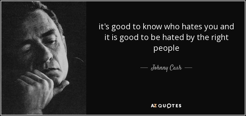 it's good to know who hates you and it is good to be hated by the right people - Johnny Cash