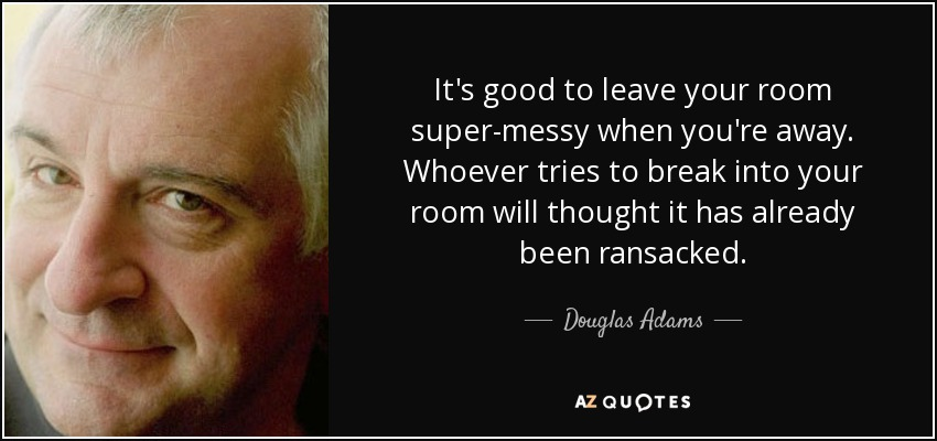 It's good to leave your room super-messy when you're away. Whoever tries to break into your room will thought it has already been ransacked. - Douglas Adams