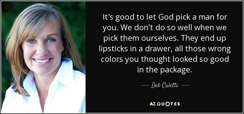 It's good to let God pick a man for you. We don't do so well when we pick them ourselves. They end up lipsticks in a drawer, all those wrong colors you thought looked so good in the package. - Deb Caletti