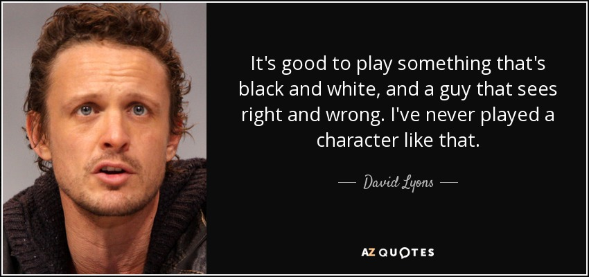 It's good to play something that's black and white, and a guy that sees right and wrong. I've never played a character like that. - David Lyons