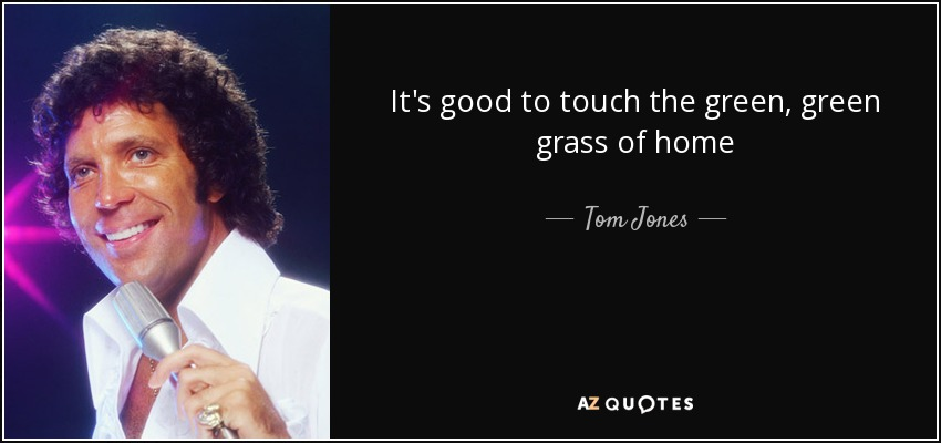 It's good to touch the green, green grass of home - Tom Jones