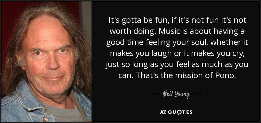 It's gotta be fun, if it's not fun it's not worth doing. Music is about having a good time feeling your soul, whether it makes you laugh or it makes you cry, just so long as you feel as much as you can. That's the mission of Pono. - Neil Young