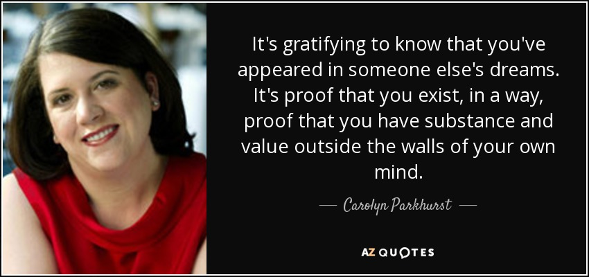 It's gratifying to know that you've appeared in someone else's dreams. It's proof that you exist, in a way, proof that you have substance and value outside the walls of your own mind. - Carolyn Parkhurst