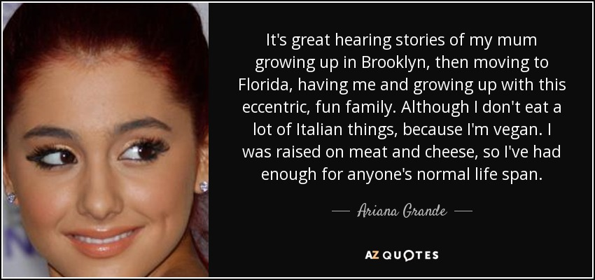 It's great hearing stories of my mum growing up in Brooklyn, then moving to Florida, having me and growing up with this eccentric, fun family. Although I don't eat a lot of Italian things, because I'm vegan. I was raised on meat and cheese, so I've had enough for anyone's normal life span. - Ariana Grande