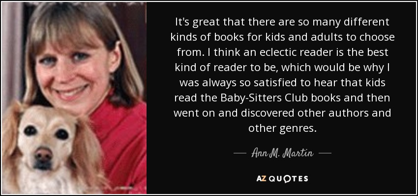 It's great that there are so many different kinds of books for kids and adults to choose from. I think an eclectic reader is the best kind of reader to be, which would be why I was always so satisfied to hear that kids read the Baby-Sitters Club books and then went on and discovered other authors and other genres. - Ann M. Martin