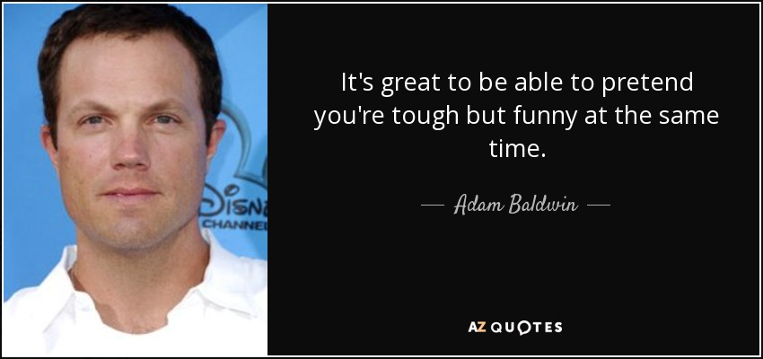 It's great to be able to pretend you're tough but funny at the same time. - Adam Baldwin