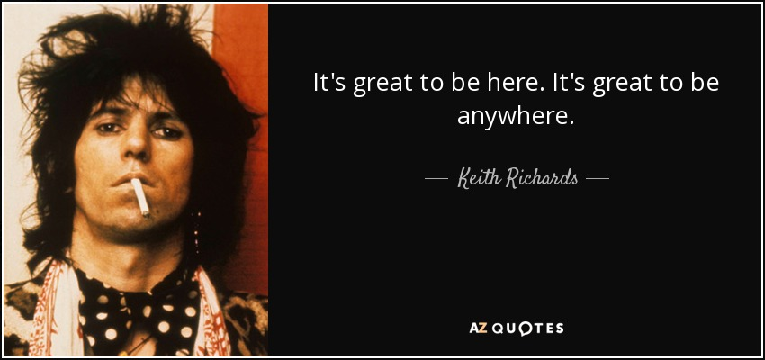 It's great to be here. It's great to be anywhere. - Keith Richards