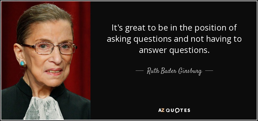 It's great to be in the position of asking questions and not having to answer questions. - Ruth Bader Ginsburg