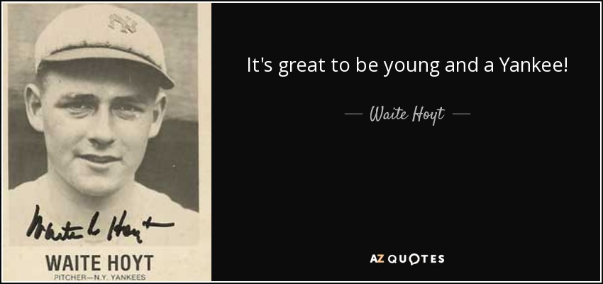 It's great to be young and a Yankee! - Waite Hoyt