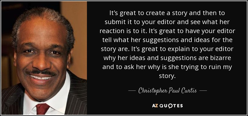 It's great to create a story and then to submit it to your editor and see what her reaction is to it. It's great to have your editor tell what her suggestions and ideas for the story are. It's great to explain to your editor why her ideas and suggestions are bizarre and to ask her why is she trying to ruin my story. - Christopher Paul Curtis