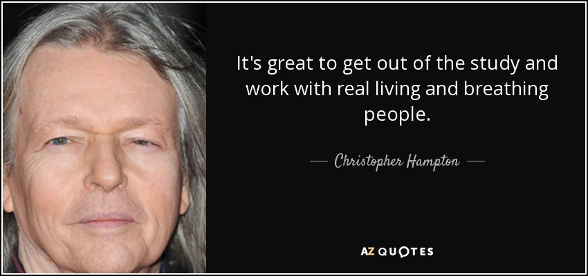 It's great to get out of the study and work with real living and breathing people. - Christopher Hampton