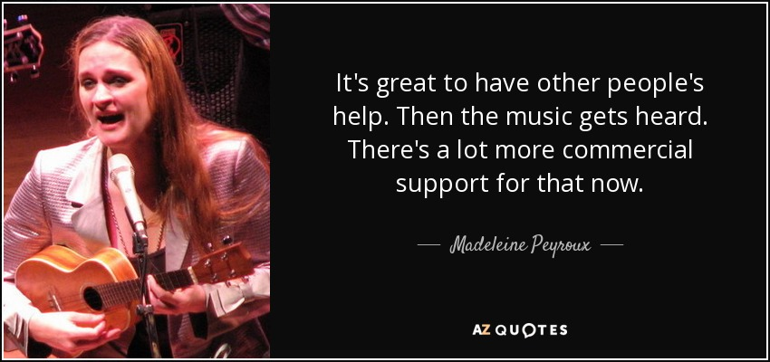 It's great to have other people's help. Then the music gets heard. There's a lot more commercial support for that now. - Madeleine Peyroux