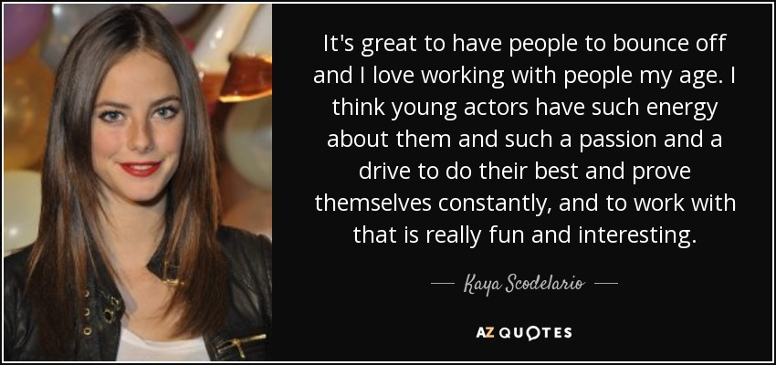 It's great to have people to bounce off and I love working with people my age. I think young actors have such energy about them and such a passion and a drive to do their best and prove themselves constantly, and to work with that is really fun and interesting. - Kaya Scodelario