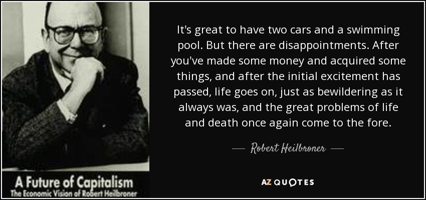 It's great to have two cars and a swimming pool. But there are disappointments. After you've made some money and acquired some things, and after the initial excitement has passed, life goes on, just as bewildering as it always was, and the great problems of life and death once again come to the fore. - Robert Heilbroner