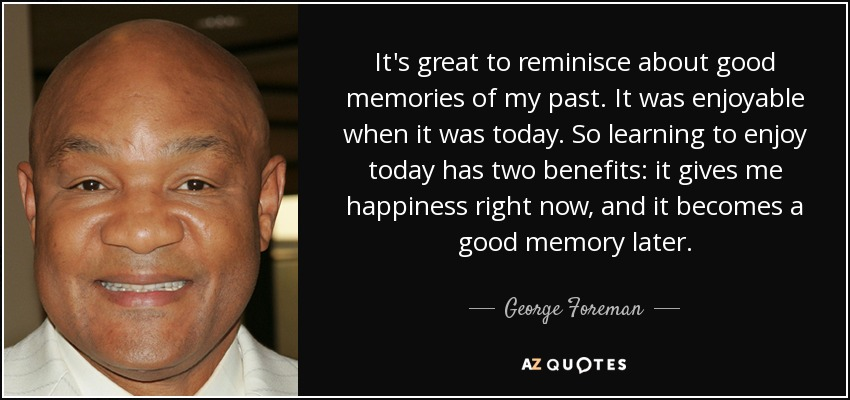 It's great to reminisce about good memories of my past. It was enjoyable when it was today. So learning to enjoy today has two benefits: it gives me happiness right now, and it becomes a good memory later. - George Foreman