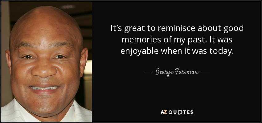 It's great to reminisce about good memories of my past. It was enjoyable when it was today. - George Foreman