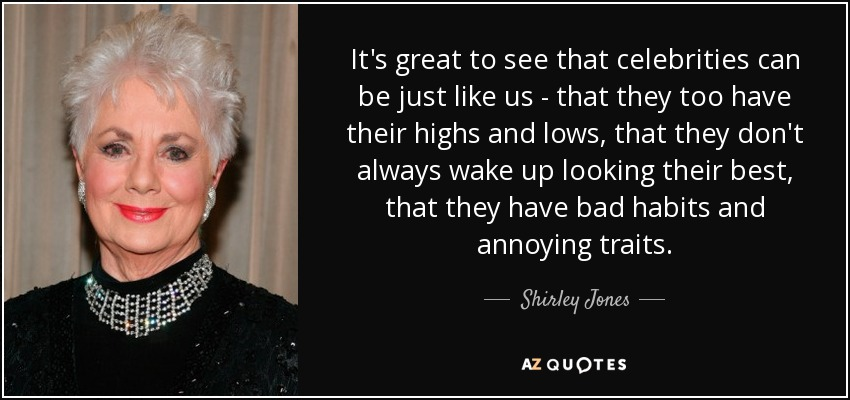 It's great to see that celebrities can be just like us - that they too have their highs and lows, that they don't always wake up looking their best, that they have bad habits and annoying traits. - Shirley Jones
