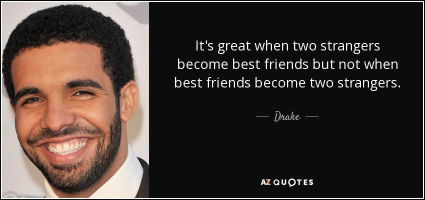 It's great when two strangers become best friends but not when best friends become two strangers. - Drake