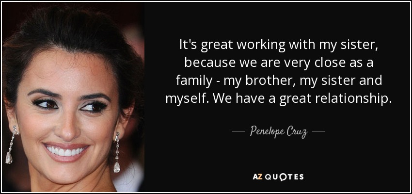 It's great working with my sister, because we are very close as a family - my brother, my sister and myself. We have a great relationship. - Penelope Cruz
