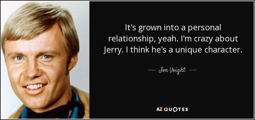 It's grown into a personal relationship, yeah. I'm crazy about Jerry. I think he's a unique character. - Jon Voight