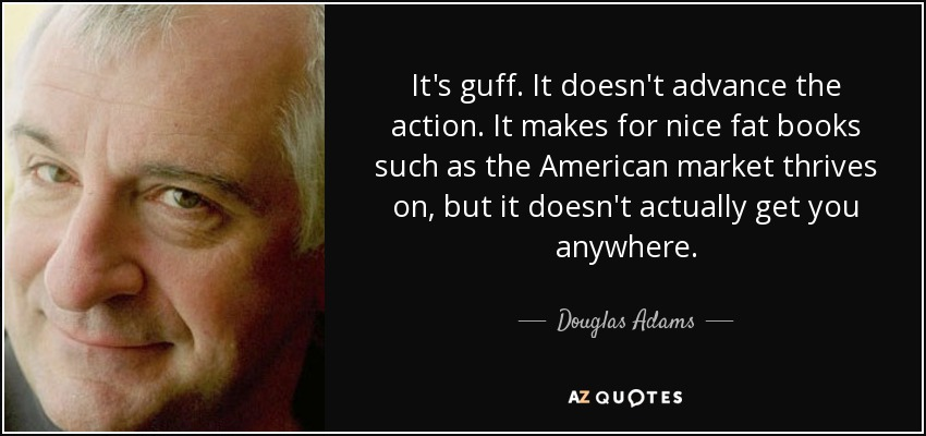 It's guff. It doesn't advance the action. It makes for nice fat books such as the American market thrives on, but it doesn't actually get you anywhere. - Douglas Adams