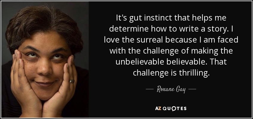 It's gut instinct that helps me determine how to write a story. I love the surreal because I am faced with the challenge of making the unbelievable believable. That challenge is thrilling. - Roxane Gay