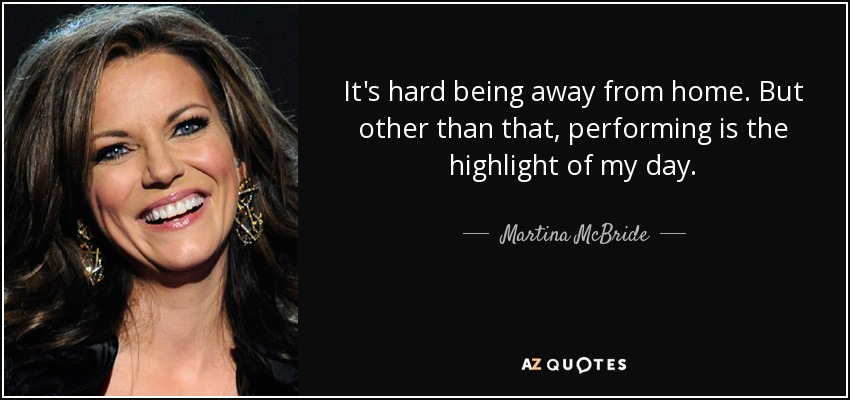 It's hard being away from home. But other than that, performing is the highlight of my day. - Martina McBride