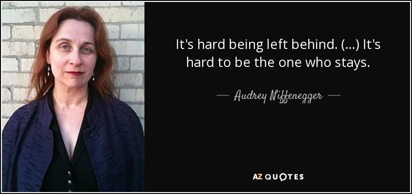 It's hard being left behind. (...) It's hard to be the one who stays. - Audrey Niffenegger