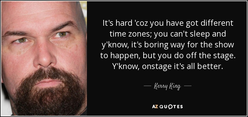 It's hard 'coz you have got different time zones; you can't sleep and y'know, it's boring way for the show to happen, but you do off the stage. Y'know, onstage it's all better. - Kerry King