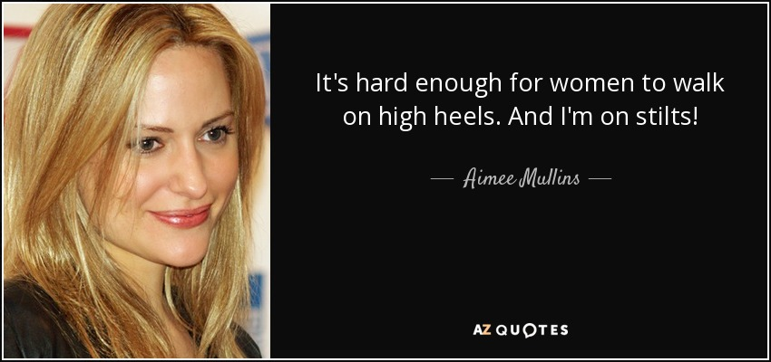 It's hard enough for women to walk on high heels. And I'm on stilts! - Aimee Mullins