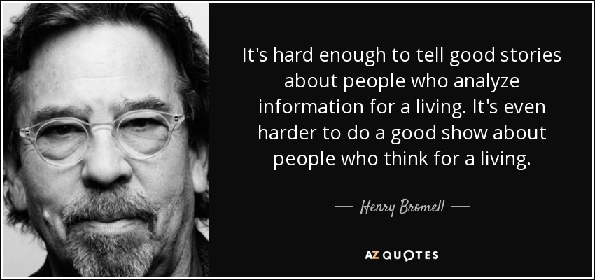 It's hard enough to tell good stories about people who analyze information for a living. It's even harder to do a good show about people who think for a living. - Henry Bromell