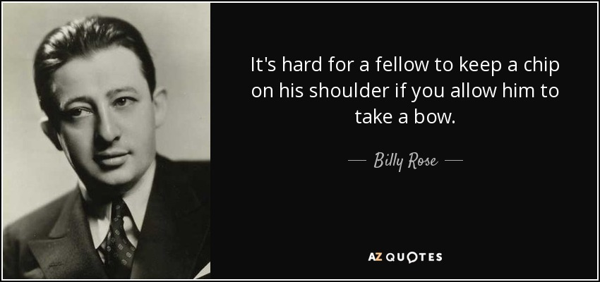 It's hard for a fellow to keep a chip on his shoulder if you allow him to take a bow. - Billy Rose