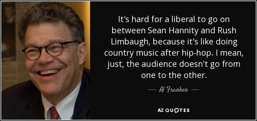 It's hard for a liberal to go on between Sean Hannity and Rush Limbaugh, because it's like doing country music after hip-hop. I mean, just, the audience doesn't go from one to the other. - Al Franken
