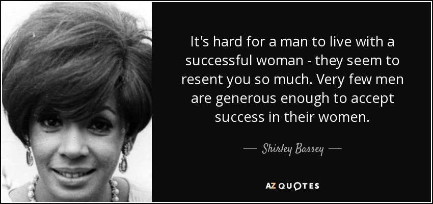 It's hard for a man to live with a successful woman - they seem to resent you so much. Very few men are generous enough to accept success in their women. - Shirley Bassey