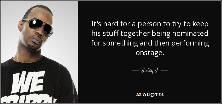 It's hard for a person to try to keep his stuff together being nominated for something and then performing onstage. - Juicy J