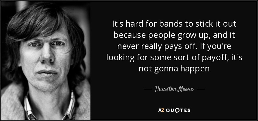 It's hard for bands to stick it out because people grow up, and it never really pays off. If you're looking for some sort of payoff, it's not gonna happen - Thurston Moore