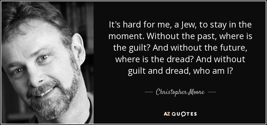 It's hard for me, a Jew, to stay in the moment. Without the past, where is the guilt? And without the future, where is the dread? And without guilt and dread, who am I? - Christopher Moore