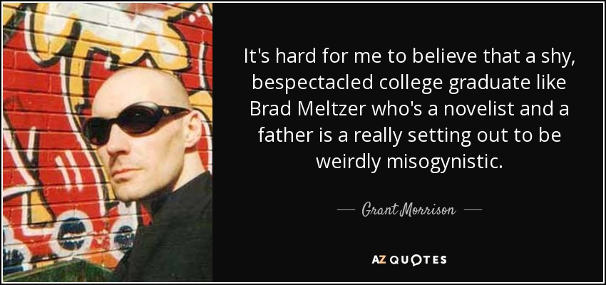 It's hard for me to believe that a shy, bespectacled college graduate like Brad Meltzer who's a novelist and a father is a really setting out to be weirdly misogynistic. - Grant Morrison