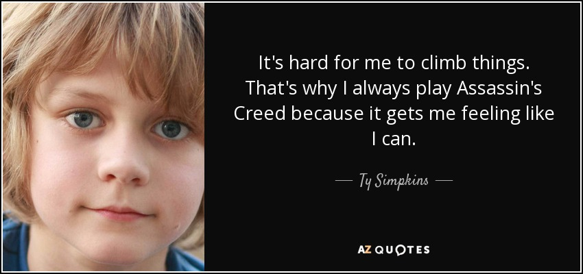 It's hard for me to climb things. That's why I always play Assassin's Creed because it gets me feeling like I can. - Ty Simpkins