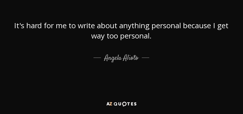 It's hard for me to write about anything personal because I get way too personal. - Angela Alioto