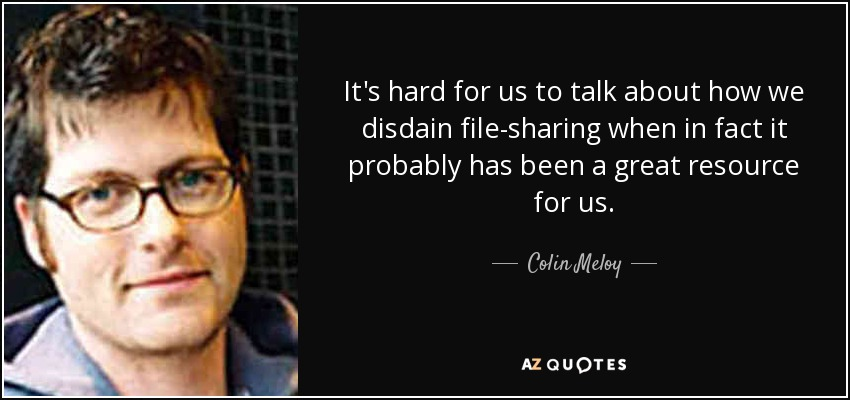 It's hard for us to talk about how we disdain file-sharing when in fact it probably has been a great resource for us. - Colin Meloy