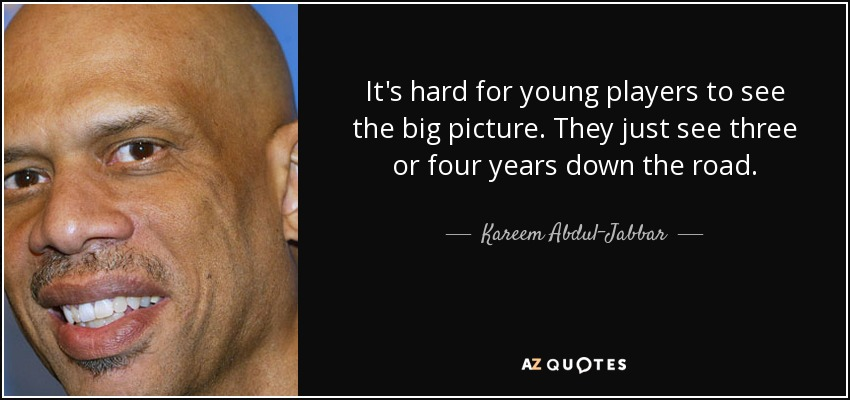 It's hard for young players to see the big picture. They just see three or four years down the road. - Kareem Abdul-Jabbar
