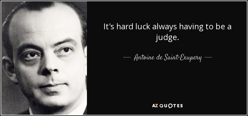 It's hard luck always having to be a judge. - Antoine de Saint-Exupery