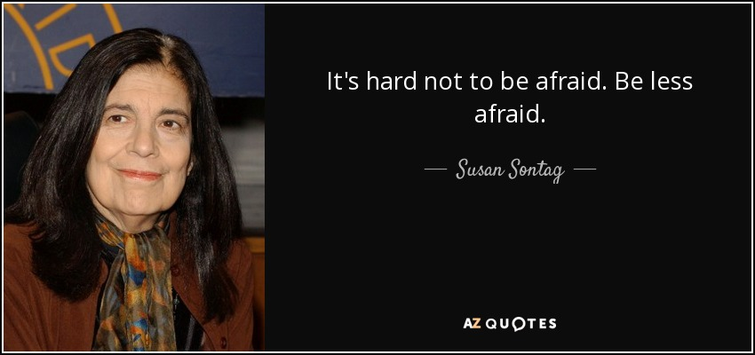 It's hard not to be afraid. Be less afraid. - Susan Sontag