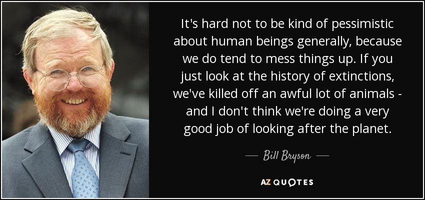 It's hard not to be kind of pessimistic about human beings generally, because we do tend to mess things up. If you just look at the history of extinctions, we've killed off an awful lot of animals - and I don't think we're doing a very good job of looking after the planet. - Bill Bryson
