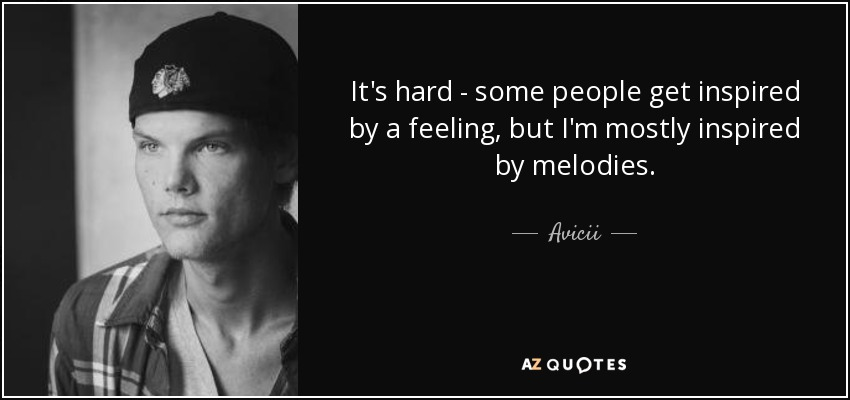 It's hard - some people get inspired by a feeling, but I'm mostly inspired by melodies. - Avicii